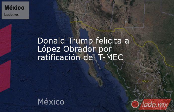 Donald Trump felicita a López Obrador por ratificación del T-MEC. Noticias en tiempo real
