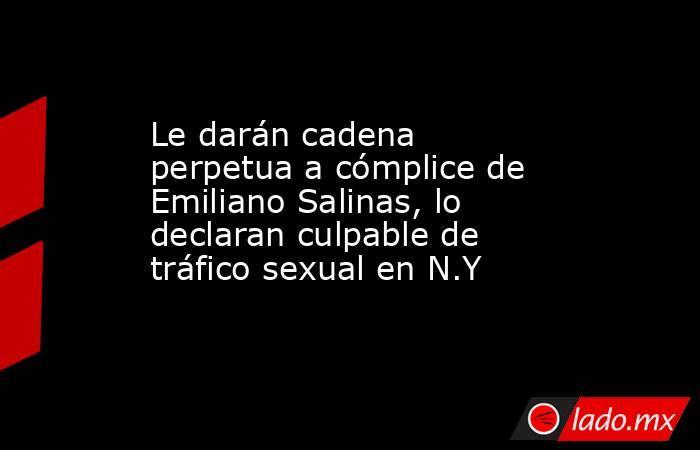 Le darán cadena perpetua a cómplice de Emiliano Salinas, lo declaran culpable de tráfico sexual en N.Y. Noticias en tiempo real