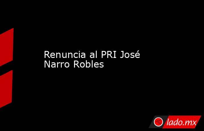 Renuncia al PRI José Narro Robles. Noticias en tiempo real