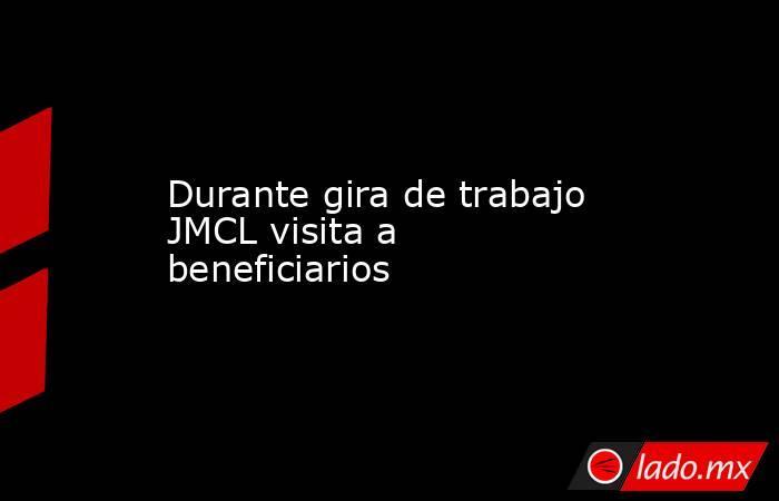 Durante gira de trabajo JMCL visita a beneficiarios. Noticias en tiempo real