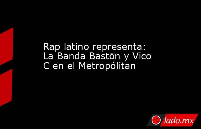 Rap latino representa: La Banda Bastön y Vico C en el Metropólitan. Noticias en tiempo real