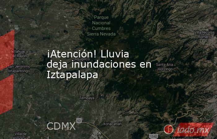 ¡Atención! Lluvia deja inundaciones en Iztapalapa. Noticias en tiempo real