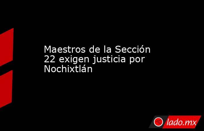 Maestros de la Sección 22 exigen justicia por Nochixtlán. Noticias en tiempo real