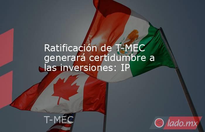 Ratificación de T-MEC generará certidumbre a las inversiones: IP. Noticias en tiempo real