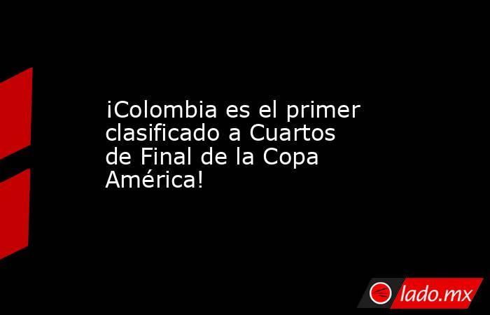 ¡Colombia es el primer clasificado a Cuartos de Final de la Copa América!. Noticias en tiempo real