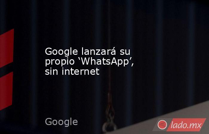 Google lanzará su propio 'WhatsApp', sin internet. Noticias en tiempo real
