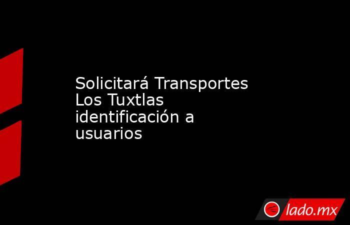 Solicitará Transportes Los Tuxtlas identificación a usuarios. Noticias en tiempo real