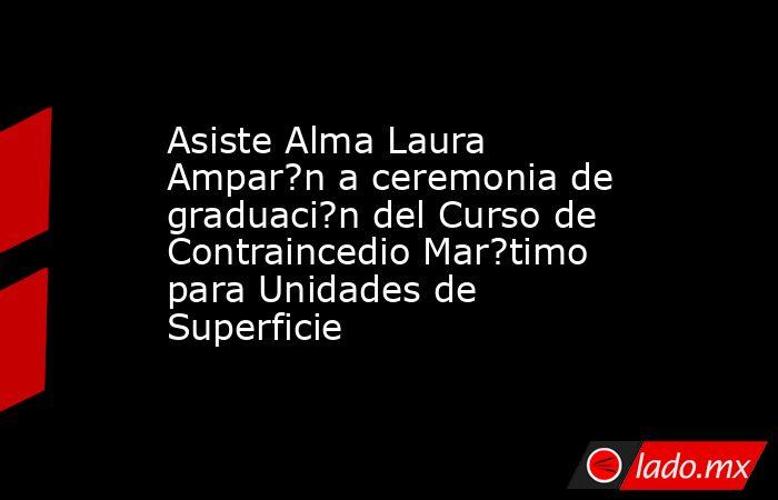 Asiste Alma Laura Ampar?n a ceremonia de graduaci?n del Curso de Contraincedio Mar?timo para Unidades de Superficie. Noticias en tiempo real