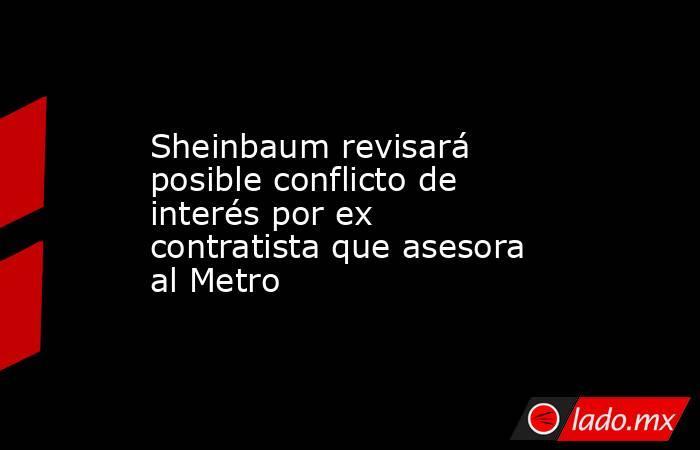 Sheinbaum revisará posible conflicto de interés por ex contratista que asesora al Metro. Noticias en tiempo real