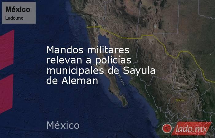 Mandos militares relevan a policías municipales de Sayula de Aleman. Noticias en tiempo real