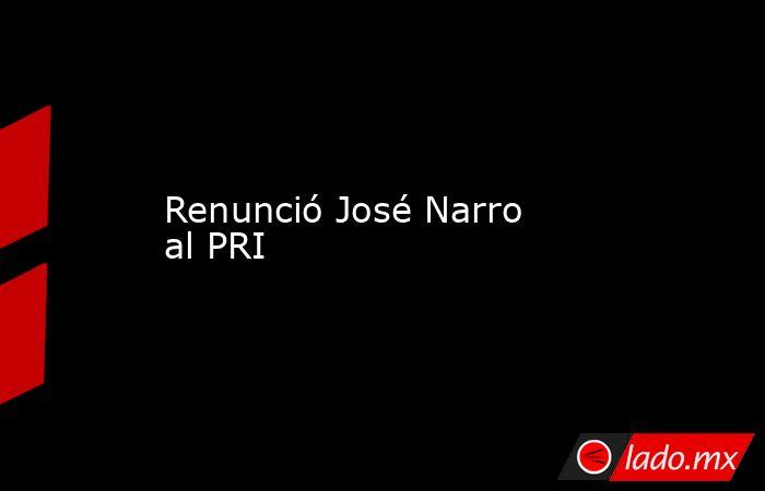 Renunció José Narro al PRI. Noticias en tiempo real