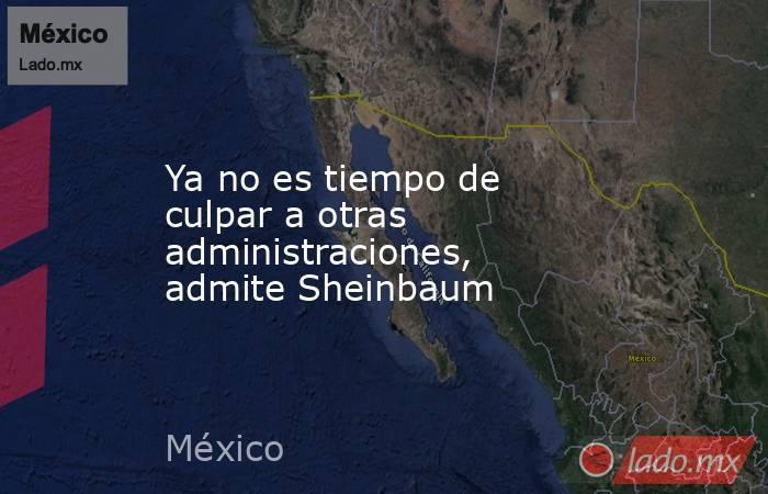 Ya no es tiempo de culpar a otras administraciones, admite Sheinbaum. Noticias en tiempo real