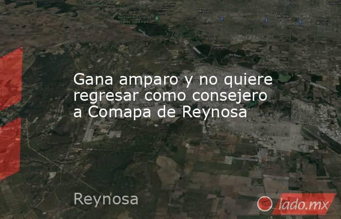 Gana amparo y no quiere regresar como consejero a Comapa de Reynosa. Noticias en tiempo real