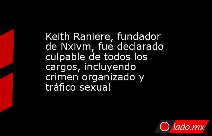Keith Raniere, fundador de Nxivm, fue declarado culpable de todos los cargos, incluyendo crimen organizado y tráfico sexual. Noticias en tiempo real