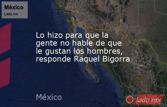 Lo hizo para que la gente no hable de que le gustan los hombres, responde Raquel Bigorra. Noticias en tiempo real