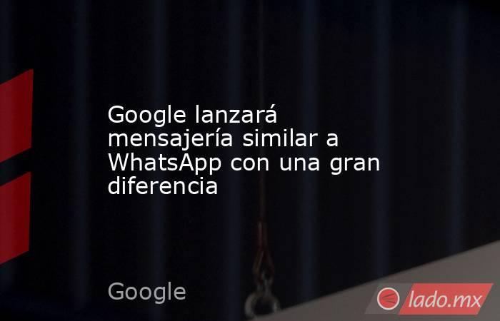 Google lanzará mensajería similar a WhatsApp con una gran diferencia. Noticias en tiempo real