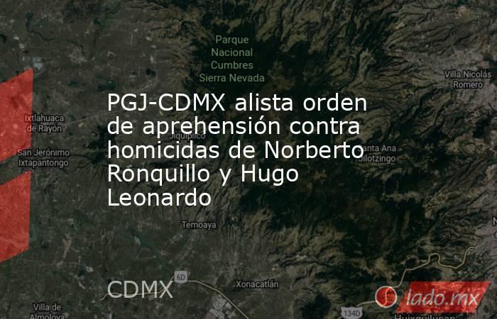 PGJ-CDMX alista orden de aprehensión contra homicidas de Norberto Ronquillo y Hugo Leonardo. Noticias en tiempo real