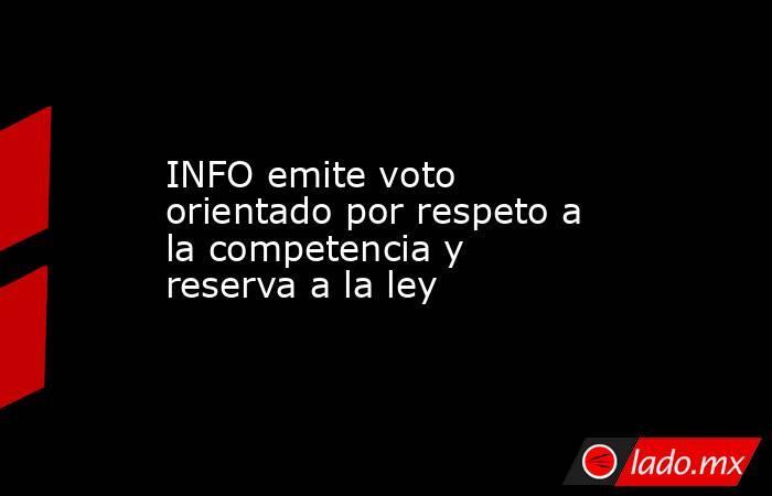 INFO emite voto orientado por respeto a la competencia y reserva a la ley. Noticias en tiempo real