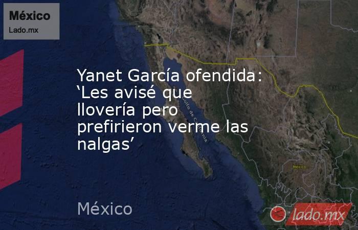 Yanet García ofendida: 'Les avisé que llovería pero prefirieron verme las nalgas'. Noticias en tiempo real