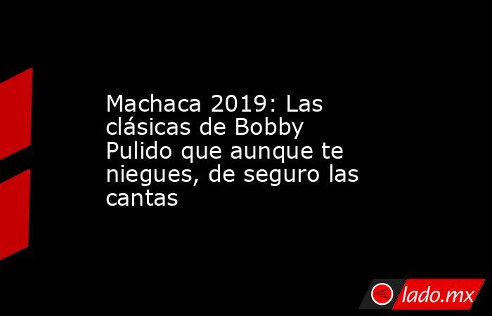 Machaca 2019: Las clásicas de Bobby Pulido que aunque te niegues, de seguro las cantas. Noticias en tiempo real