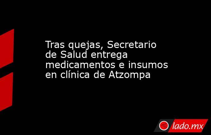 Tras quejas, Secretario de Salud entrega medicamentos e insumos en clínica de Atzompa. Noticias en tiempo real