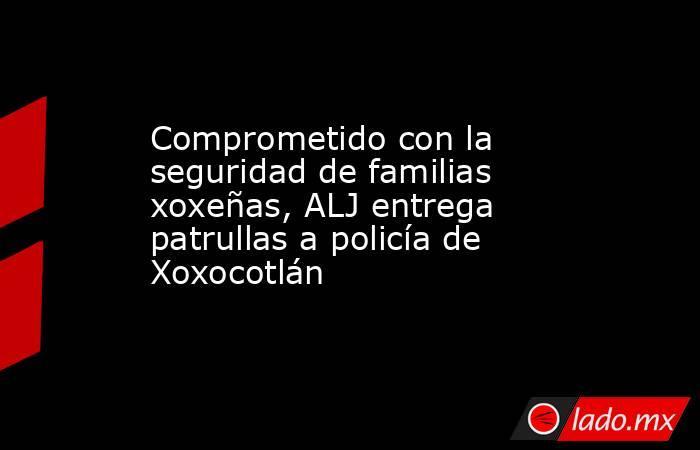 Comprometido con la seguridad de familias xoxeñas, ALJ entrega patrullas a policía de Xoxocotlán. Noticias en tiempo real