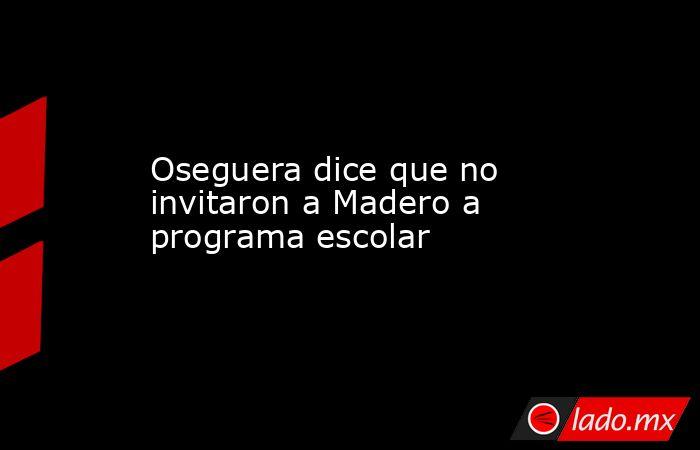 Oseguera dice que no invitaron a Madero a programa escolar. Noticias en tiempo real