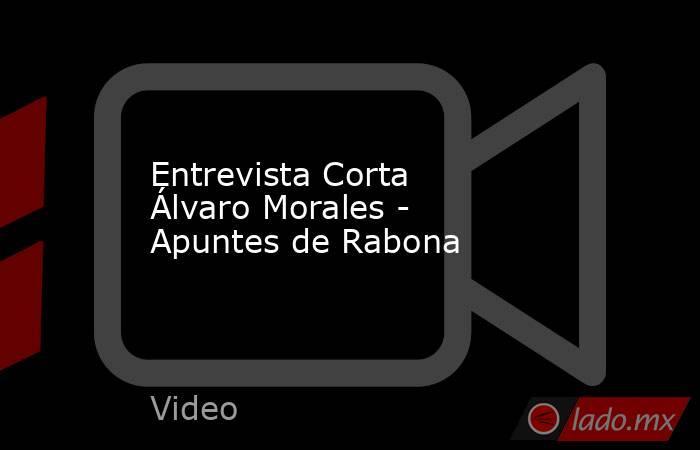 Entrevista Corta Álvaro Morales - Apuntes de Rabona. Noticias en tiempo real