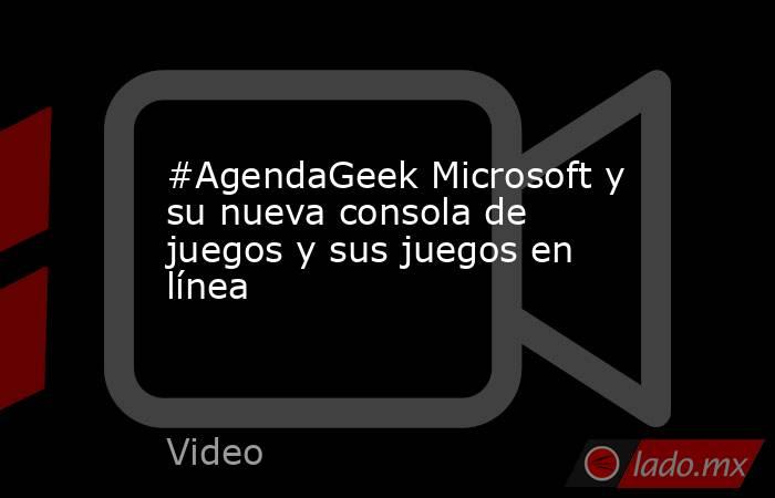 #AgendaGeek Microsoft y su nueva consola de juegos y sus juegos en línea. Noticias en tiempo real