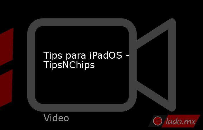 Tips para iPadOS - TipsNChips. Noticias en tiempo real