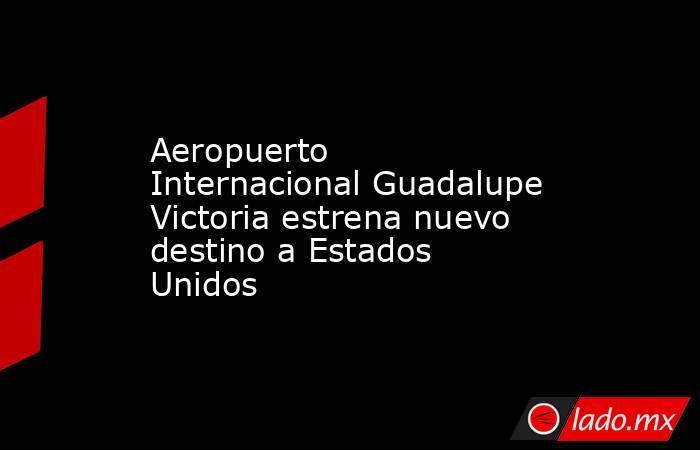 Aeropuerto Internacional Guadalupe Victoria estrena nuevo destino a Estados Unidos . Noticias en tiempo real