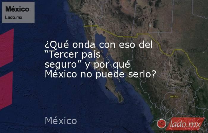 """¿Qué onda con eso del """"Tercer país seguro"""" y por qué México no puede serlo?. Noticias en tiempo real"""