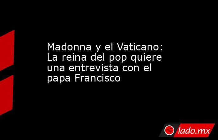 Madonna y el Vaticano: La reina del pop quiere una entrevista con el papa Francisco. Noticias en tiempo real