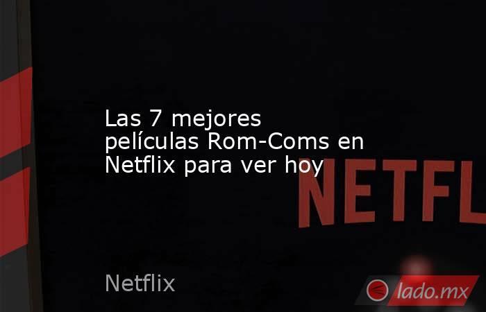 Las 7 mejores películas Rom-Coms en Netflix para ver hoy. Noticias en tiempo real