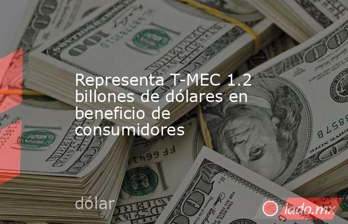 Representa T-MEC 1.2 billones de dólares en beneficio de consumidores. Noticias en tiempo real