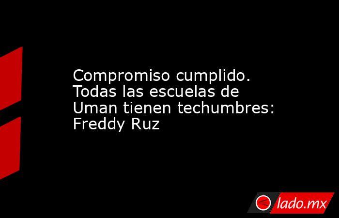 Compromiso cumplido. Todas las escuelas de Uman tienen techumbres: Freddy Ruz. Noticias en tiempo real