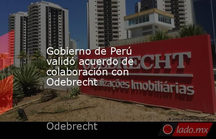 Gobierno de Perú validó acuerdo de colaboración con Odebrecht. Noticias en tiempo real