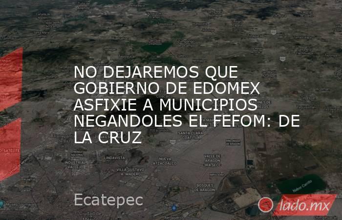 NO DEJAREMOS QUE GOBIERNO DE EDOMEX ASFIXIE A MUNICIPIOS NEGANDOLES EL FEFOM: DE LA CRUZ. Noticias en tiempo real