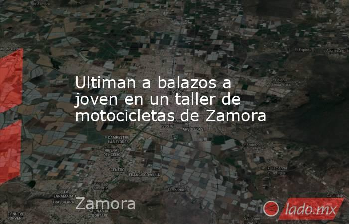 Ultiman a balazos a joven en un taller de motocicletas de Zamora. Noticias en tiempo real