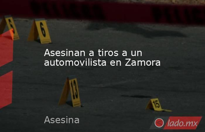 Asesinan a tiros a un automovilista en Zamora. Noticias en tiempo real