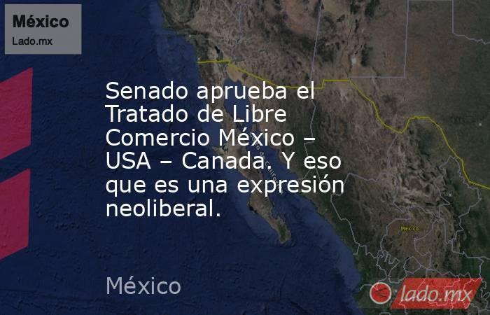 Senado aprueba el Tratado de Libre Comercio México – USA – Canada. Y eso que es una expresión neoliberal.. Noticias en tiempo real