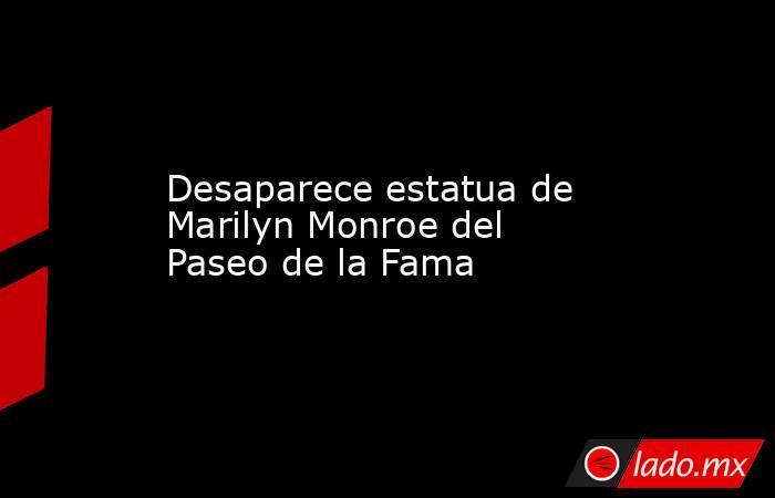 Desaparece estatua de Marilyn Monroe del Paseo de la Fama. Noticias en tiempo real