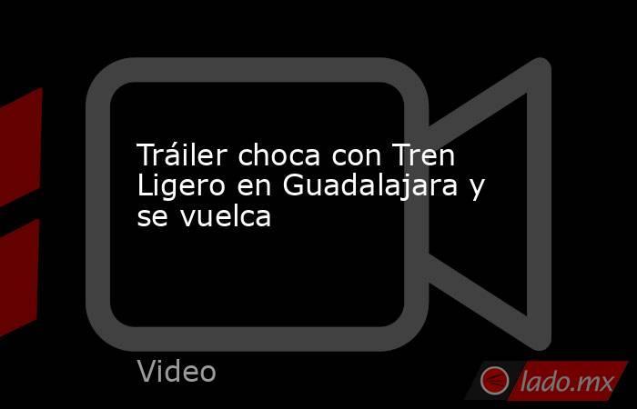 Tráiler choca con Tren Ligero en Guadalajara y se vuelca. Noticias en tiempo real