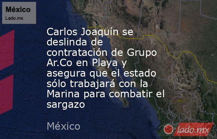 Carlos Joaquín se deslinda de contratación de Grupo Ar.Co en Playa y asegura que el estado sólo trabajará con la Marina para combatir el sargazo. Noticias en tiempo real