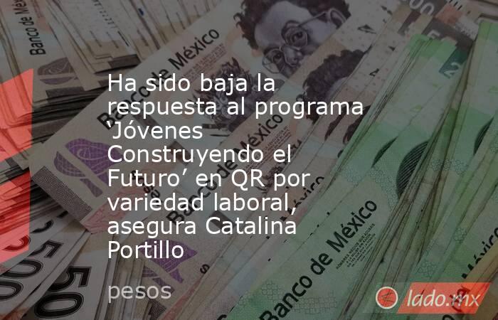 Ha sido baja la respuesta al programa 'Jóvenes Construyendo el Futuro' en QR por variedad laboral, asegura Catalina Portillo. Noticias en tiempo real
