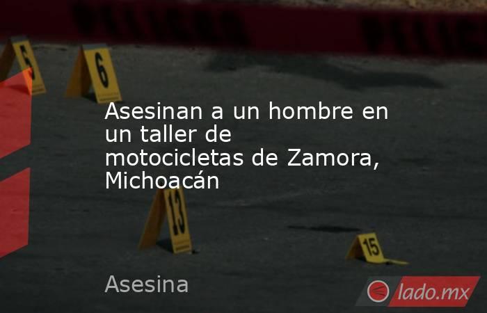 Asesinan a un hombre en un taller de motocicletas de Zamora, Michoacán. Noticias en tiempo real