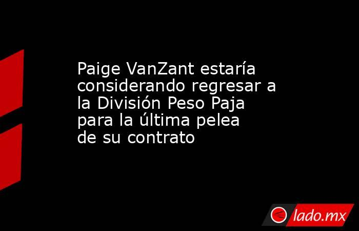 Paige VanZant estaría considerando regresar a la División Peso Paja para la última pelea de su contrato. Noticias en tiempo real