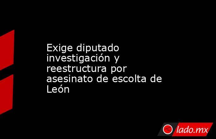 Exige diputado investigación y reestructura por asesinato de escolta de León. Noticias en tiempo real