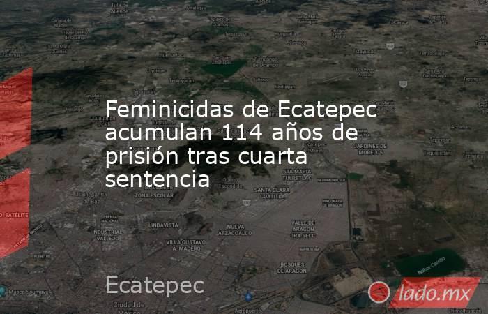 Feminicidas de Ecatepec acumulan 114 años de prisión tras cuarta sentencia. Noticias en tiempo real