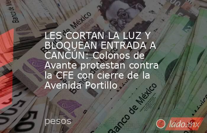 LES CORTAN LA LUZ Y BLOQUEAN ENTRADA A CANCÚN: Colonos de Avante protestan contra la CFE con cierre de la Avenida Portillo. Noticias en tiempo real